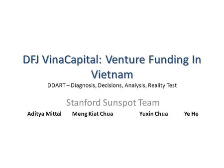 DFJ VinaCapital: Venture Funding In Vietnam DFJ VinaCapital: Venture Funding In Vietnam DDART – Diagnosis, Decisions, Analysis, Reality Test Stanford Sunspot.