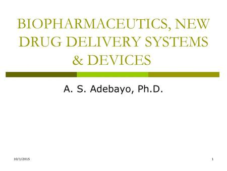 10/1/20151 BIOPHARMACEUTICS, NEW DRUG DELIVERY SYSTEMS & DEVICES A. S. Adebayo, Ph.D.