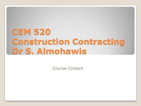 CEM 520 Construction Contracting Dr S. Almohawis Course Content.
