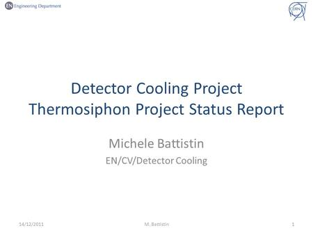 Detector Cooling Project Thermosiphon Project Status Report Michele Battistin EN/CV/Detector Cooling 14/12/2011M. Battistin1.