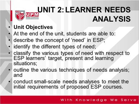 UNIT 2:LEARNER NEEDS ANALYSIS Unit Objectives At the end of the unit, students are able to: describe the concept of 'need' in ESP; identify the different.