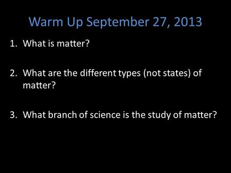 Warm Up September 27, 2013 1.What is matter? 2.What are the different types (not states) of matter? 3.What branch of science is the study of matter?