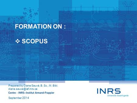 FORMATION ON :  SCOPUS Prepared by Diane Sauvé, B. Sc., M. Bibl. September 2014.