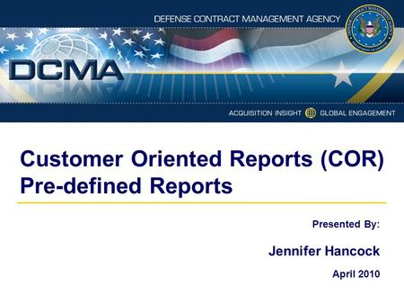 Customer Oriented Reports (COR) Pre-defined Reports Presented By: Jennifer Hancock April 2010.