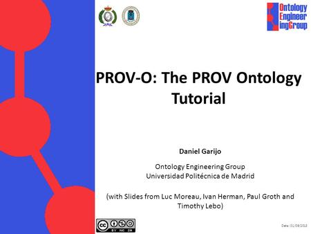 Date: 01/09/2013 PROV-O: The PROV Ontology Tutorial Daniel Garijo Ontology Engineering Group Universidad Politécnica de Madrid (with Slides from Luc Moreau,