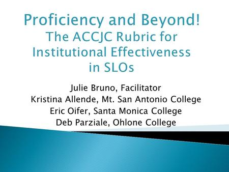 Proficiency and Beyond! The ACCJC Rubric for Institutional Effectiveness in SLOs Julie Bruno, Facilitator Kristina Allende, Mt. San Antonio College Eric.