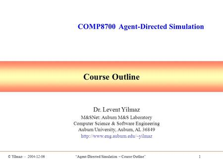 "© Yilmaz- - 2004-12-06 ""Agent-Directed Simulation – Course Outline"" 1 Course Outline Dr. Levent Yilmaz M&SNet: Auburn M&S Laboratory Computer Science &"