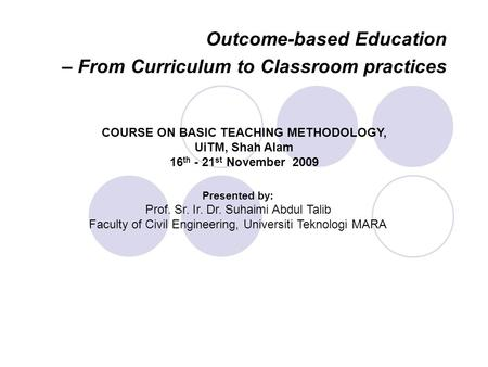 Outcome-based Education – From Curriculum to Classroom practices Presented by: Prof. Sr. Ir. Dr. Suhaimi Abdul Talib Faculty of Civil Engineering, Universiti.