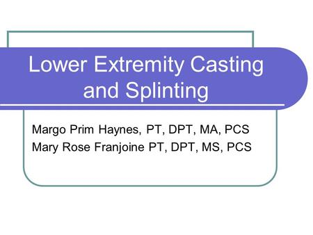 Lower Extremity Casting and Splinting Margo Prim Haynes, PT, DPT, MA, PCS Mary Rose Franjoine PT, DPT, MS, PCS.
