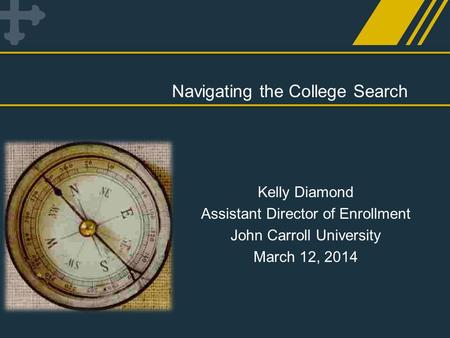 Navigating the College Search Kelly Diamond Assistant Director of Enrollment John Carroll University March 12, 2014.