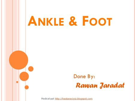 A NKLE & F OOT Done By: Rawan Jaradat Medical ppt Medical ppt