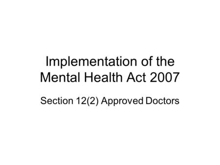 Implementation of the Mental Health Act 2007 Section 12(2) Approved Doctors.