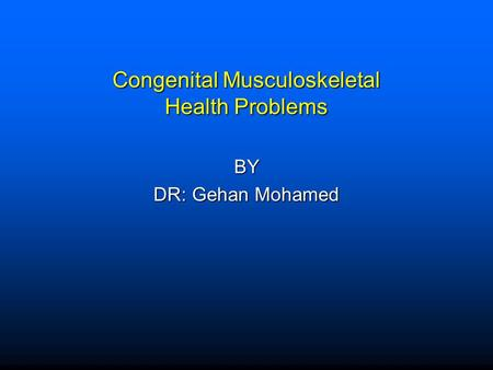 Congenital Musculoskeletal Health Problems BY DR: Gehan Mohamed.
