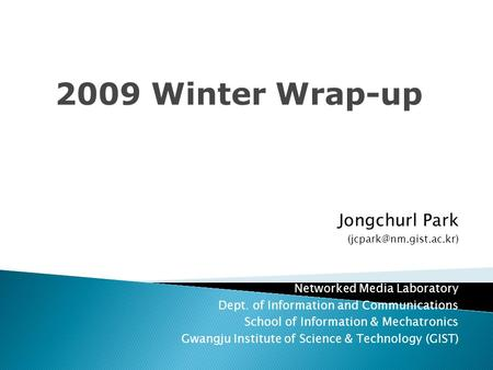 2009 Winter Wrap-up Jongchurl Park Networked Media Laboratory Dept. of Information and Communications School of Information & Mechatronics.