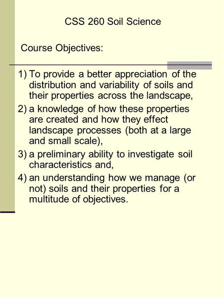 CSS 260 Soil Science Course Objectives: 1)To provide a better appreciation of the distribution and variability of soils and their properties across the.