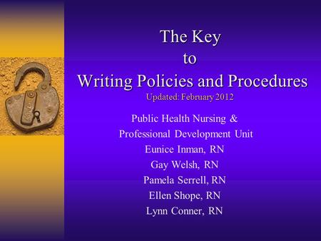 The Key to Writing Policies and Procedures Updated: February 2012 Public Health Nursing & Professional Development Unit Eunice Inman, RN Gay Welsh, RN.