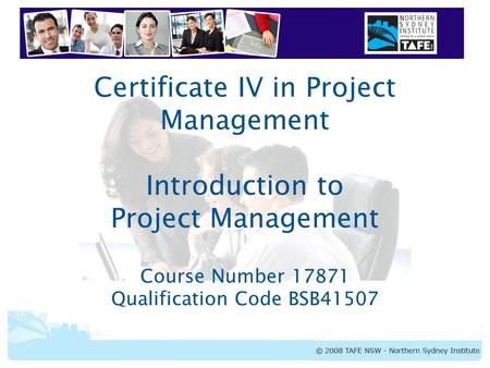 Certificate IV in Project Management Introduction to Project Management Course Number 17871 Qualification Code BSB41507.