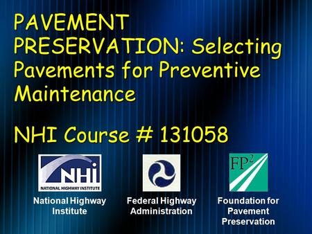 PAVEMENT PRESERVATION: Selecting Pavements for Preventive Maintenance NHI Course # 131058 Federal Highway Administration Foundation for Pavement Preservation.