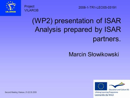 Project VILAROB 2008-1-TR1-LEO05-03191 Second Meeting Warsaw, 21-22.05.2009 (WP2) presentation of ISAR Analysis prepared by ISAR partners. Marcin Słowikowski.