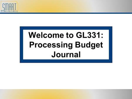 Welcome to GL331: Processing Budget Journal. Please set cell phones and pagers to silent Refrain from side discussions. We all want to hear what you have.