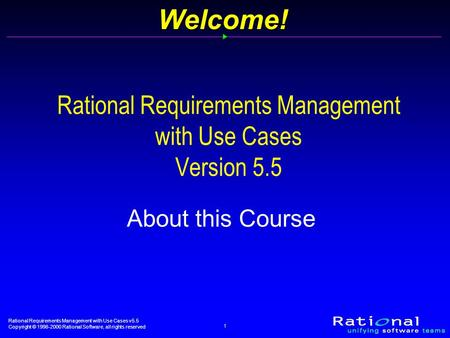 Rational Requirements Management with Use Cases v5.5 Copyright © 1998-2000 Rational Software, all rights reserved 1Welcome! Rational Requirements Management.