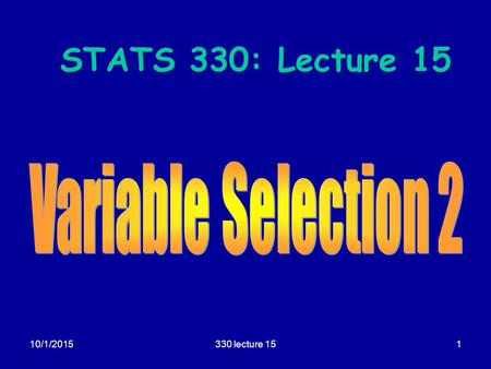 10/1/2015330 lecture 151 STATS 330: Lecture 15. 10/1/2015330 lecture 152 Variable selection Aim of today's lecture  To describe some further techniques.