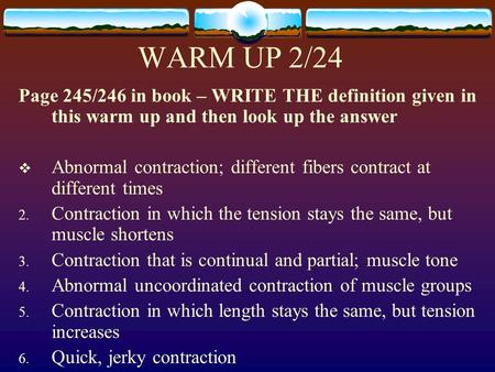 WARM UP 2/24 Page 245/246 in book – WRITE THE definition given in this warm up and then look up the answer  Abnormal contraction; different fibers contract.