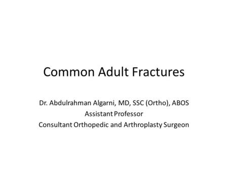 Common Adult Fractures Dr. Abdulrahman Algarni, MD, SSC (Ortho), ABOS Assistant Professor Consultant Orthopedic and Arthroplasty Surgeon.