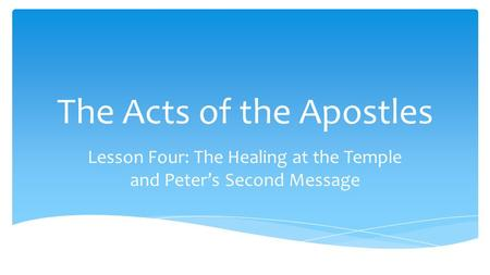 The Acts of the Apostles Lesson Four: The Healing at the Temple and Peter's Second Message.