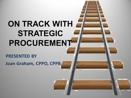ON TRACK WITH STRATEGIC PROCUREMENT PRESENTED BY Joan Graham, CPPO, CPPB.