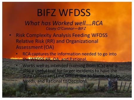 BIFZ WFDSS What has Worked well….RCA Casey O'Connor—BIFZ Risk Complexity Analysis Feeding WFDSS Relative Risk (RR) and Organizational Assessment (OA) RCA.