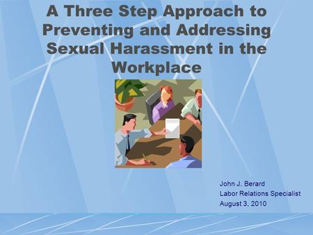 A Three Step Approach to Preventing and Addressing Sexual Harassment in the Workplace John J. Berard Labor Relations Specialist August 3, 2010.
