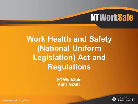 Work Health and Safety (National Uniform Legislation) Act and Regulations NT WorkSafe Anna McGill.
