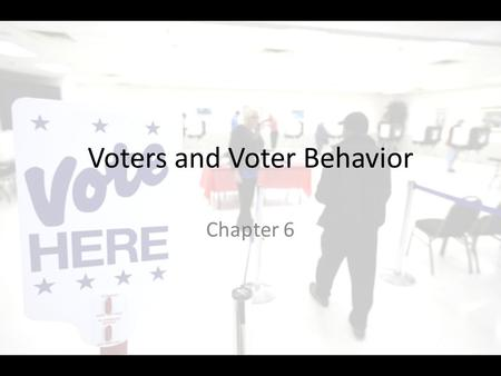Voters and Voter Behavior Chapter 6. VOTER BEHAVIOR Section 4.