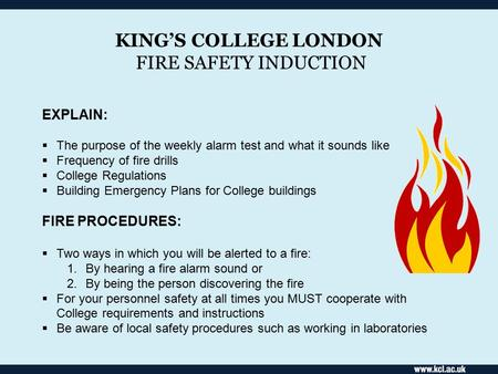 KING'S COLLEGE LONDON FIRE SAFETY INDUCTION EXPLAIN:  The purpose of the weekly alarm test and what it sounds like  Frequency of fire drills  College.