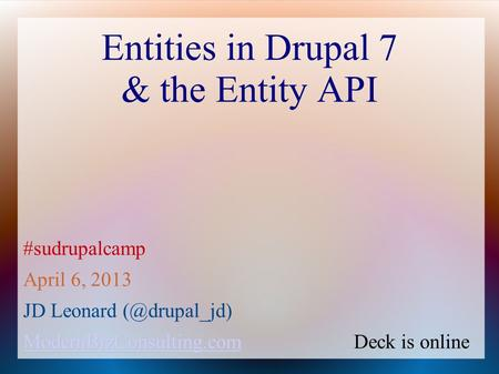 Entities in Drupal 7 & the Entity API #sudrupalcamp April 6, 2013 JD Leonard ModernBizConsulting.com ModernBizConsulting.com ModernBizConsulting.com.
