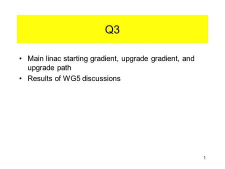 1 Q3 Main linac starting gradient, upgrade gradient, and upgrade path Results of WG5 discussions.