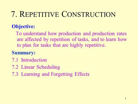 1 7. R EPETITIVE C ONSTRUCTION Objective: To understand how production and production rates are affected by repetition of tasks, and to learn how to plan.