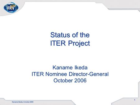 Kaname Ikeda, October 2006 1 Status of the ITER Project Status of the ITER Project Kaname Ikeda ITER Nominee Director-General October 2006.