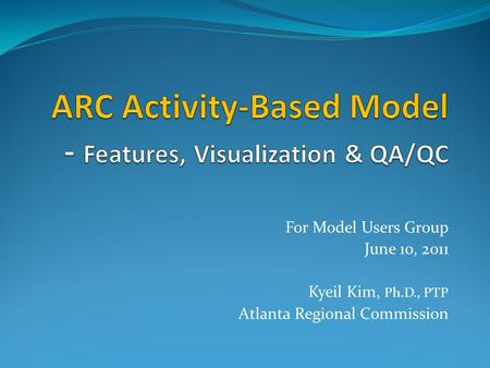For Model Users Group June 10, 2011 Kyeil Kim, Ph.D., PTP Atlanta Regional Commission.
