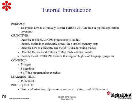 M Semiconductor Products Sector 68HC08 CPU Training Slide #1 of 29 Tutorial Introduction PURPOSE: -To explain how to effectively use the 68HC08 CPU Module.