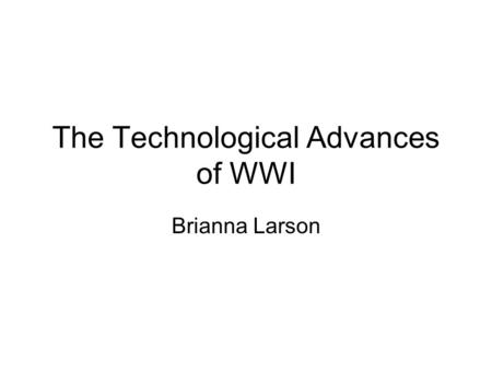 The Technological Advances of WWI Brianna Larson.