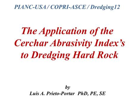 PIANC-USA / COPRI-ASCE / Dredging12 The Application of the Cerchar Abrasivity Index's to Dredging Hard Rock by Luis A. Prieto-Portar PhD, PE, SE.