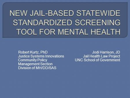 Robert Kurtz, PhDJodi Harrison, JD Justice Systems Innovations Jail Health Law Project Community Policy UNC School of Government Management Section Division.