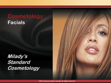 Cosmetology: Facials ©2007 Thomson Delmar Learning. All Rights Reserved Milady's Standard Cosmetology.