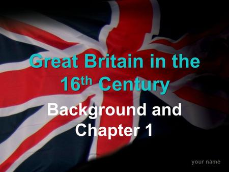Your name Great Britain in the 16 th Century Background and Chapter 1.
