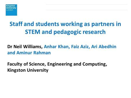 Staff and students working as partners in STEM and pedagogic research Dr Neil Williams, Anhar Khan, Faiz Aziz, Ari Abedhin and Aminur Rahman Faculty of.