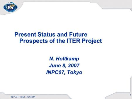 1 INPC07, Tokyo, June 8th Present Status and Future Prospects of the ITER Project N. Holtkamp June 8, 2007 INPC07, Tokyo.