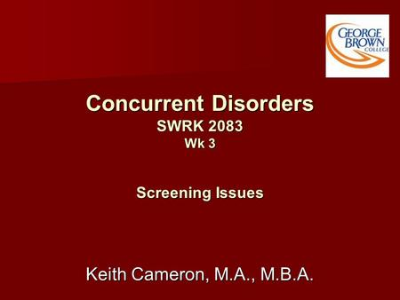 Concurrent Disorders SWRK 2083 Wk 3 Screening Issues Keith Cameron, M.A., M.B.A.