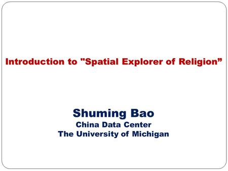 "Introduction to Spatial Explorer of Religion"" Shuming Bao China Data Center The University of Michigan."